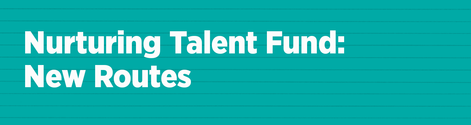 Nurturing Talent Fund: New Routes