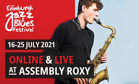 Edinburgh Jazz & Blues Festival. 16 - 25 July 2021. Online & Live at Assembly Roxy