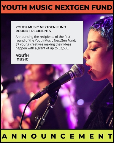 Youth Music NextGen Fund - Youth Music Nextgen fund round 1 recipients - announcing the recipients of the first round of the youth music nextgen fund: 37 young creatives making their ideas happen with a grant of up to £2,500. Youth Music