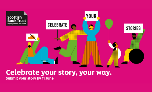 Illustration depicting people looking happy in bold colours and shapes holding signs that say celebrate your stories - the text surrounding them says celebrate your story, your way. Submit your story by 11 June. Image also contains the Scottish Book Trust logo.